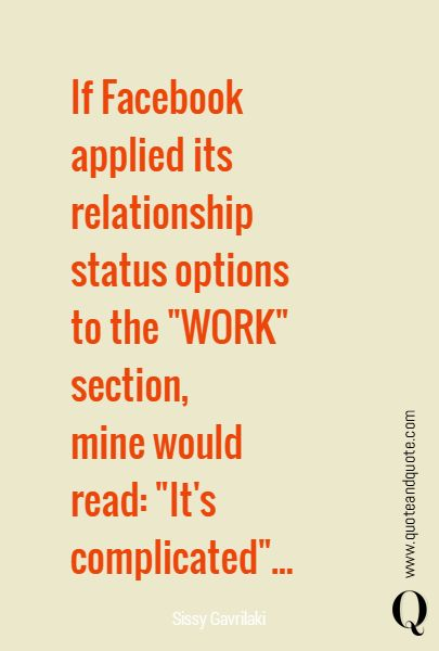 """If Facebook applied its relationship  status options  to the """"WORK"""" section,  mine would  read: """"It's complicated""""... quote,quotes"""
