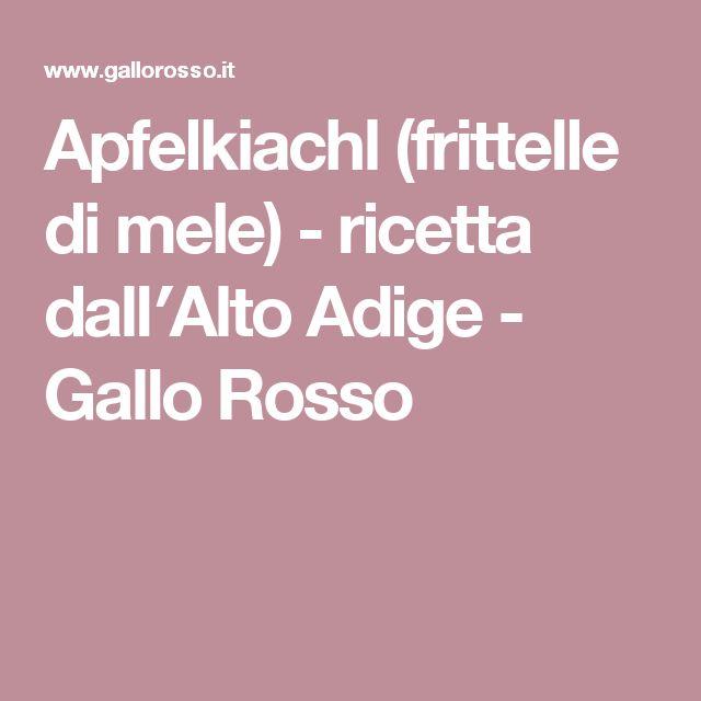 Apfelkiachl (frittelle di mele) - ricetta dall′Alto Adige - Gallo Rosso