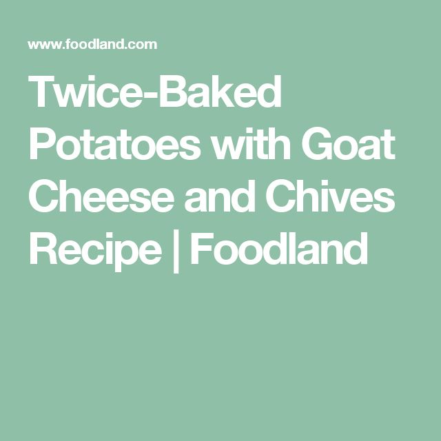 Twice-Baked Potatoes with Goat Cheese and Chives Recipe | Foodland