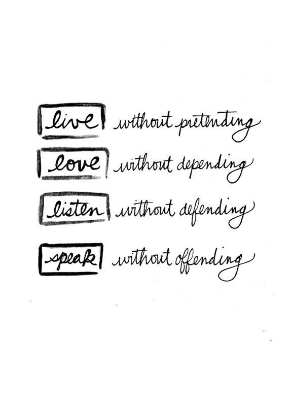 Live without pretending. Love without depending. Listen without defending. Speak without offending.