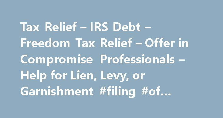 Tax Relief – IRS Debt – Freedom Tax Relief – Offer in Compromise Professionals – Help for Lien, Levy, or Garnishment #filing #of #income #tax #return http://incom.remmont.com/tax-relief-irs-debt-freedom-tax-relief-offer-in-compromise-professionals-help-for-lien-levy-or-garnishment-filing-of-income-tax-return/  #income tax relief # Solve Your IRS Tax Problems Get Help with Bank Levy or Wage Garnishment Resolve Payroll Tax Issues Get Expert Representation from our Tax Attorneys and Enrolled…