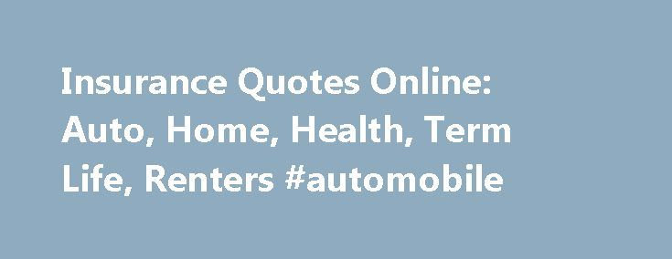 Insurance Quotes Online: Auto, Home, Health, Term Life, Renters #automobile http://nef2.com/insurance-quotes-online-auto-home-health-term-life-renters-automobile/  #insurance quotes auto # Compare Insurance Quotes and Save Looking for a Quick Auto Insurance Estimate? Find Cheap Auto Insurance: 5 Simple Ways to Save 5 Ways to Save on Homeowners Insurance 5 Ways to Find Lower Term Life Insurance Rates Individual Health Insurance: Just the Facts 5 Renters Insurance Policy Myths That Don't…