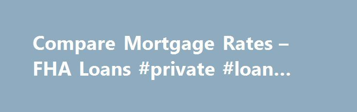 Compare Mortgage Rates – FHA Loans #private #loan #lenders http://loan-credit.remmont.com/compare-mortgage-rates-fha-loans-private-loan-lenders/  #compare home loan rates # Mortgage Rates As Low As 2.79% APR How Can Home Loans For All Help You? At Home Loans For All our business is home loans and that's it. We've literally taken all the stress from the home buying and the home refinance process by allowing consumers to get multiple offers […]