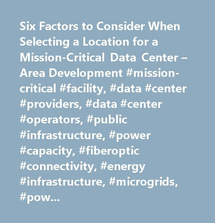 Six Factors to Consider When Selecting a Location for a Mission-Critical Data Center – Area Development #mission-critical #facility, #data #center #providers, #data #center #operators, #public #infrastructure, #power #capacity, #fiberoptic #connectivity, #energy #infrastructure, #microgrids, #power #grid, #seismic #activity, #flood #plain #threats, #natural #cooling #systems, #time-sensitive #transactions, #construction #costs, #it #infrastructure, #electricity #rates, #disaster #recovery…