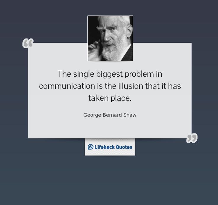"""The single biggest problem in communication is the illusion that it has taken place."" -- George Bernard Shaw"