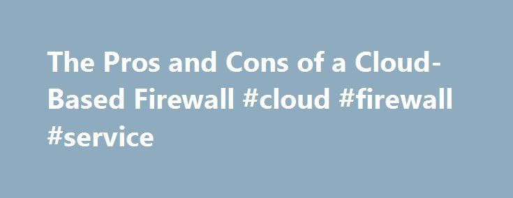The Pros and Cons of a Cloud-Based Firewall #cloud #firewall #service http://tanzania.remmont.com/the-pros-and-cons-of-a-cloud-based-firewall-cloud-firewall-service/  The Pros and Cons of a Cloud-Based Firewall For the past few posts I've been writing about cloud-based security adoption while focusing on cloud-based firewall as a service, which enjoys high interest among enterprise security architects and staff. There are definitely inherent advantages and disadvantages to moving to a…