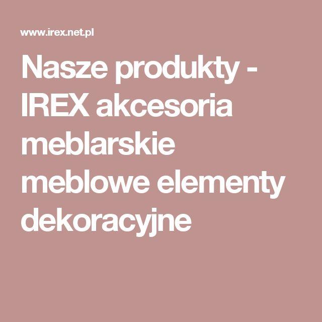 Nasze produkty - IREX akcesoria meblarskie meblowe elementy dekoracyjne