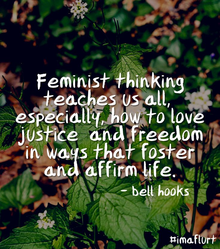"""Feminist thinking teaches us all, especially, how to love justice and freedom in ways that foster and affirm life."" - bell hooks #feminism #quotes #imaflurt"