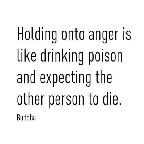 Holding onto anger is like drinking poison and expecting the other person to die (Buddha)