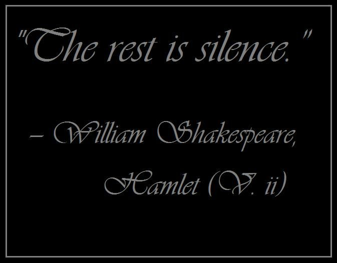 """The rest is silence.""  — William Shakespeare,	Hamlet (V. ii)"