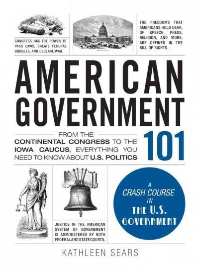 American Government 101: From the Continental Congress to the Iowa Caucus, Everything You Need to Know About Us P...