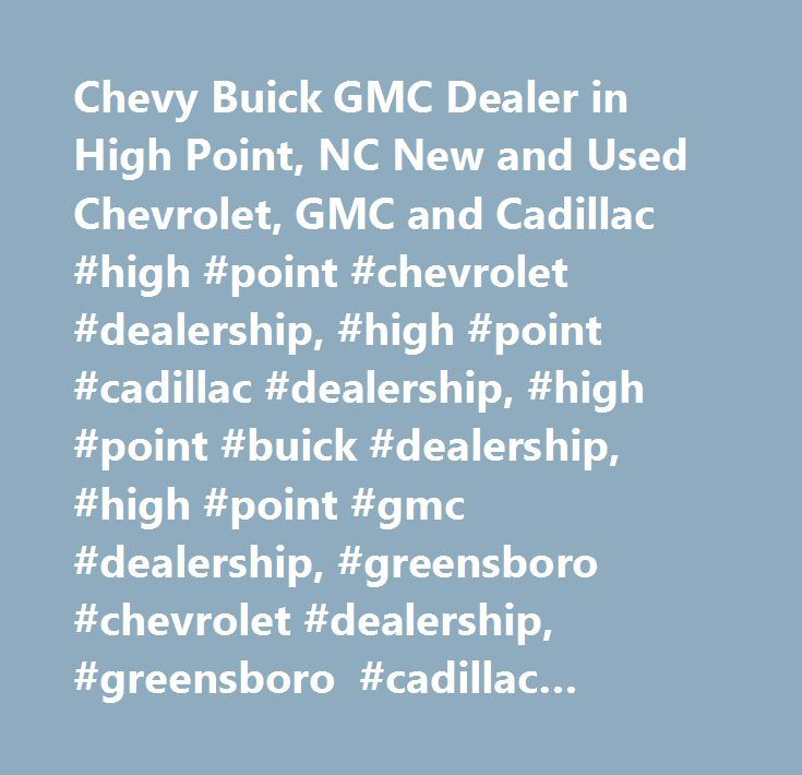 Chevy Buick GMC Dealer in High Point, NC New and Used Chevrolet, GMC and Cadillac #high #point #chevrolet #dealership, #high #point #cadillac #dealership, #high #point #buick #dealership, #high #point #gmc #dealership, #greensboro #chevrolet #dealership, #greensboro #cadillac #dealership, #greensboro #buick #dealership, #greensboro #gmc #dealership, #winston #salem…