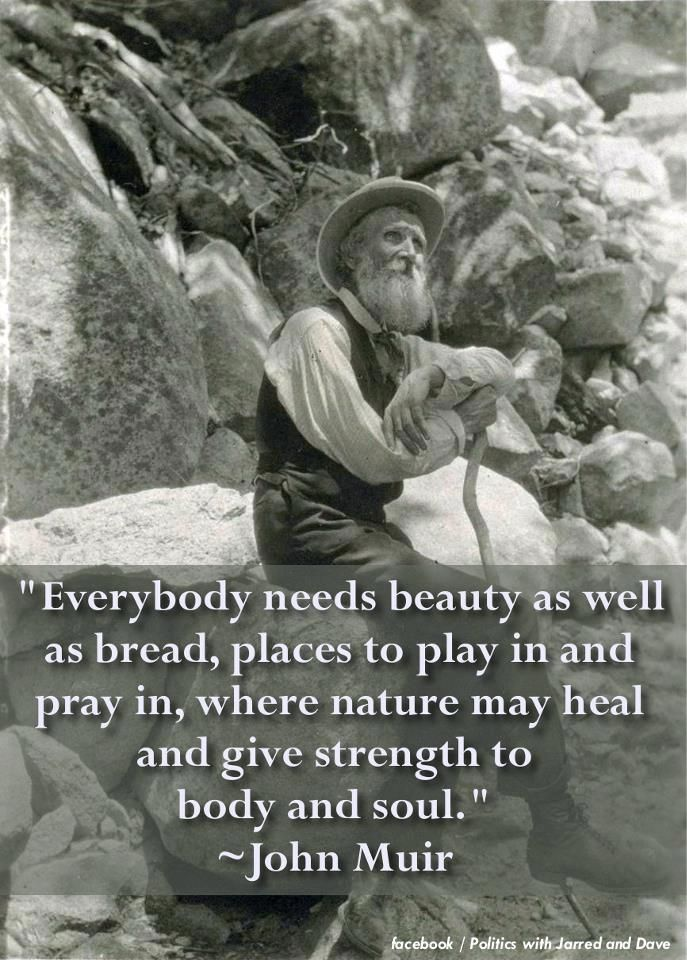 John Muir. How true. God made us to be creative, to enjoy life...as well as to work hard and give Him our best.