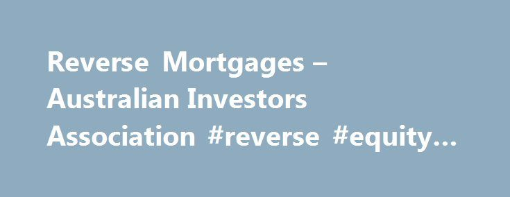 Reverse Mortgages – Australian Investors Association #reverse #equity #mortgages http://dental.nef2.com/reverse-mortgages-australian-investors-association-reverse-equity-mortgages/  # Reverse Mortgages Reverse Mortgages are loans that allow home owners to borrow money using the equity in a home as security to help cover essential expenses such as home repairs or maintenance or even for personal use such as a new car or holiday. Some institutions do place restrictions on what the released…