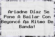 http://tecnoautos.com/wp-content/uploads/imagenes/tendencias/thumbs/ariadne-diaz-se-pone-a-bailar-con-beyonce-a-ritmo-de-banda.jpg Ariadne Diaz. Ariadne Díaz se pone a bailar con Beyoncé ¡a ritmo de banda!, Enlaces, Imágenes, Videos y Tweets - http://tecnoautos.com/actualidad/ariadne-diaz-ariadne-diaz-se-pone-a-bailar-con-beyonce-a-ritmo-de-banda/