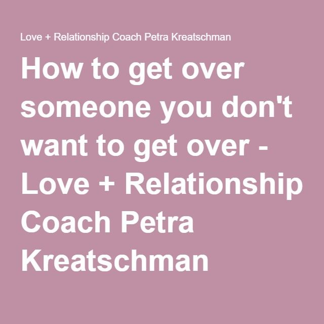 How to get over someone you don't want to get over - Love + Relationship Coach Petra Kreatschman