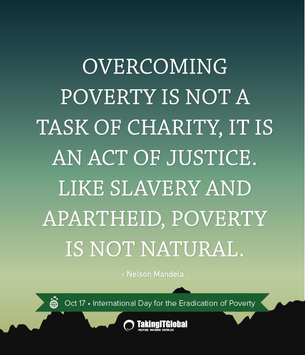 an issue of poverty in the world Poverty is one of the biggest issues in the world if not the biggest absolute poverty is when you don't have clothes, food, shelter, health, and occupation in everyplace in the world there is somebody in poverty.