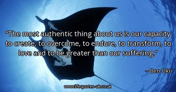 Quote Of The Day: The Most Authentic Thing About Us Is Our Capacity To  Create, To Overcome, To Endure, To Transform, To Love And To Be Greater  Thanu2026