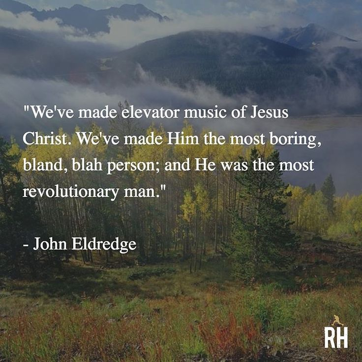 """We've made elevator music of Jesus Christ. We've made Him the most boring, bland, blah person; and He was the most revolutionary man."" - John Eldredge"