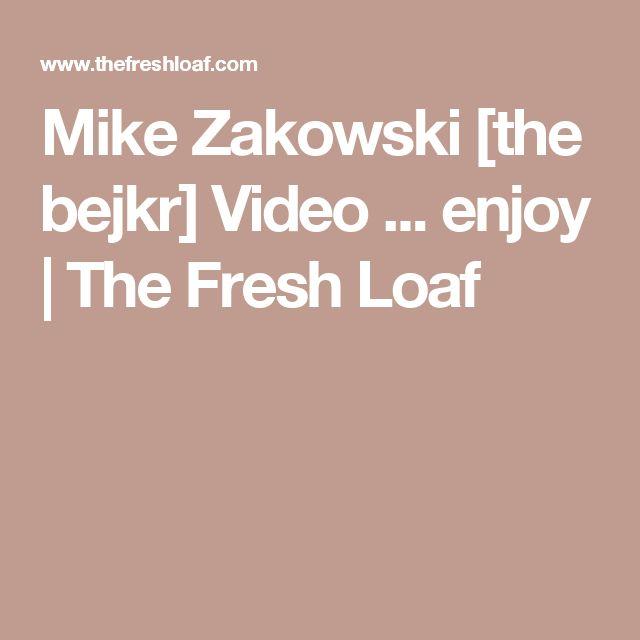 Mike Zakowski [the bejkr] Video ... enjoy | The Fresh Loaf