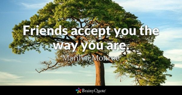 Friends accept you the way you are. - Marilyn Monroe