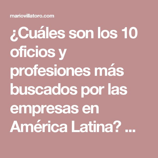 ¿Cuáles son los 10 oficios y profesiones más buscados por las empresas en América Latina? Mario Villatoro 2017 – Empresario salvadoreño en Costa Rica