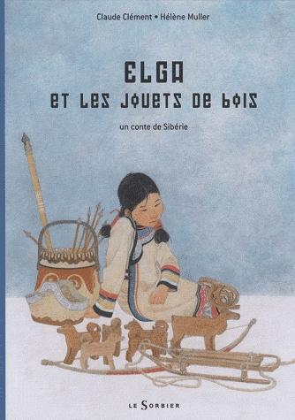Elga et les jouets de bois, Un conte de Sibérie, Claude Clément, Hélène Muller