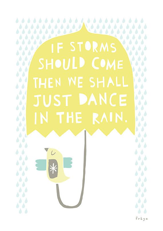 If storms should come, then we shall dance in the rain.