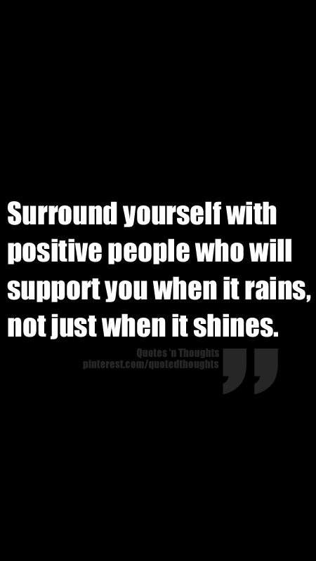 Surround yourself with positive people who will support you when it rains, not just when it shines.
