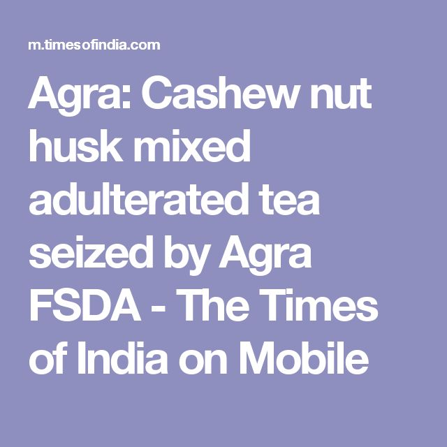 Agra: Cashew nut husk mixed adulterated tea seized by Agra FSDA - The Times of India on Mobile