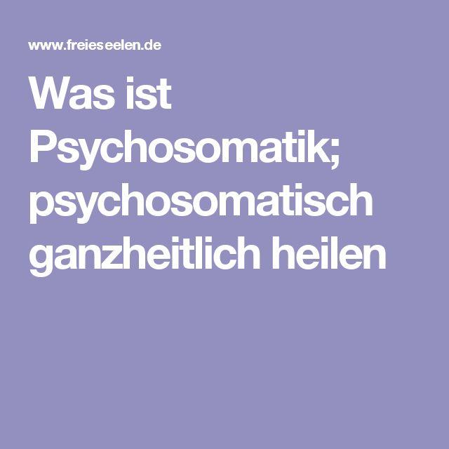 Was ist Psychosomatik; psychosomatisch ganzheitlich heilen