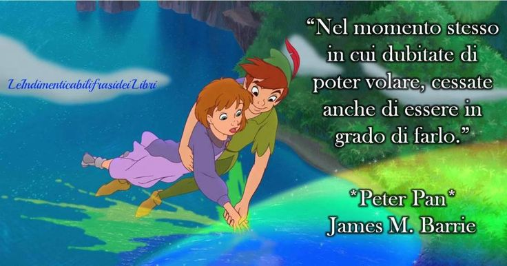 """""""Nel momento stesso in cui dubitate di poter volare, cessate anche di essere in grado di farlo."""" James M. Barrie - Peter Pan"""