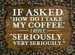 If asked How do I take my Coffee, I reply Seriously, very seriously.