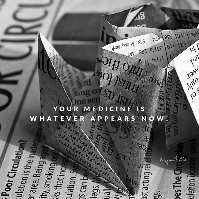 Your medicine is whatever appears now. - Byron Katie Whatever!