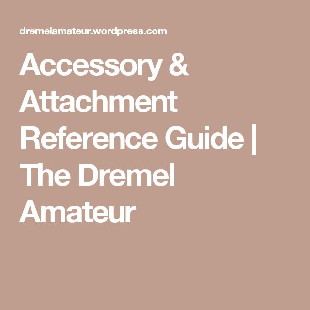Accessory & Attachment Reference Guide | The Dremel Amateur