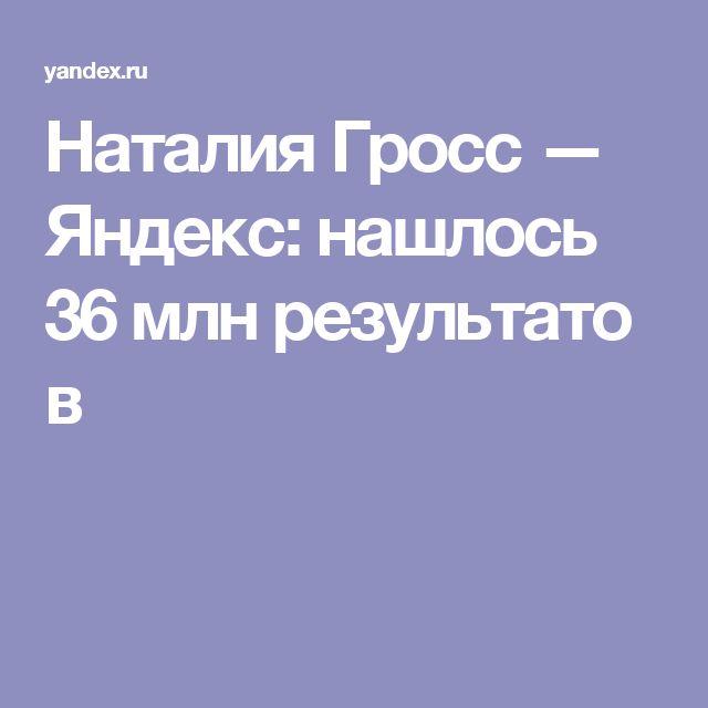 Наталия Гросс — Яндекс: нашлось 36млнрезультатов