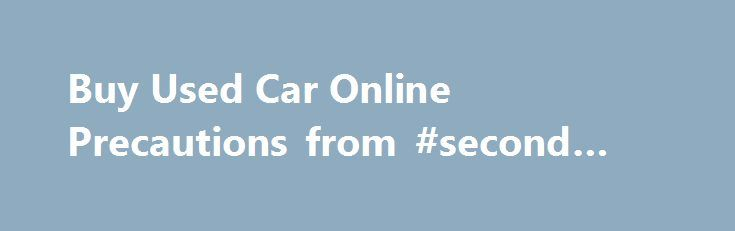 Buy Used Car Online Precautions from #second #hand #cars http://auto.remmont.com/buy-used-car-online-precautions-from-second-hand-cars/  #buy used cars online # Why Buy Used Cars Online With the popularity of buy used car online sites on the Internet, I felt I should cover the topic in-depth. At the bottom of this page you'll find more articles with tips and information specialized for online car buyers. Throw away the local paper, because [...]Read More...The post Buy Used Car Online…