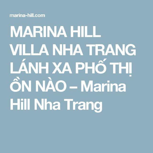 MARINA HILL VILLA NHA TRANG LÁNH XA PHỐ THỊ ỒN NÀO – Marina Hill Nha Trang