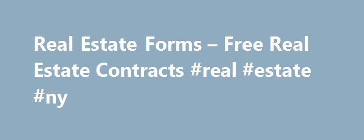 Real Estate Forms – Free Real Estate Contracts #real #estate #ny http://real-estate.remmont.com/real-estate-forms-free-real-estate-contracts-real-estate-ny/  #free real estate forms # Free Real Estate Forms Real Estate Purchase Agreements – Free Real Estate Legal Forms Notice:The free real estate contracts and real estate forms provided below are for information only. All real estate contracts are governed by State law. Consult a real estate attorney before using these real estate forms…