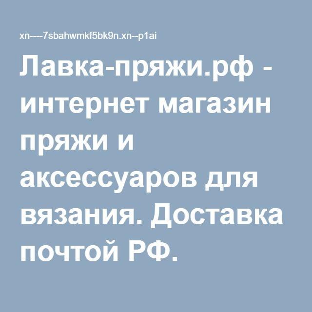 Лавка-пряжи.рф - интернет магазин пряжи и аксессуаров для вязания. Доставка почтой РФ.