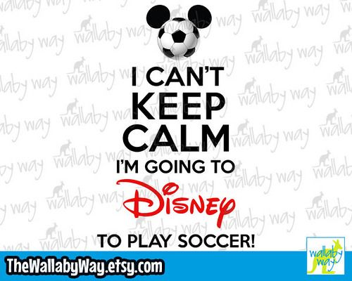 I Can't Keep Calm I'm Going to Disney to Play Soccer ...