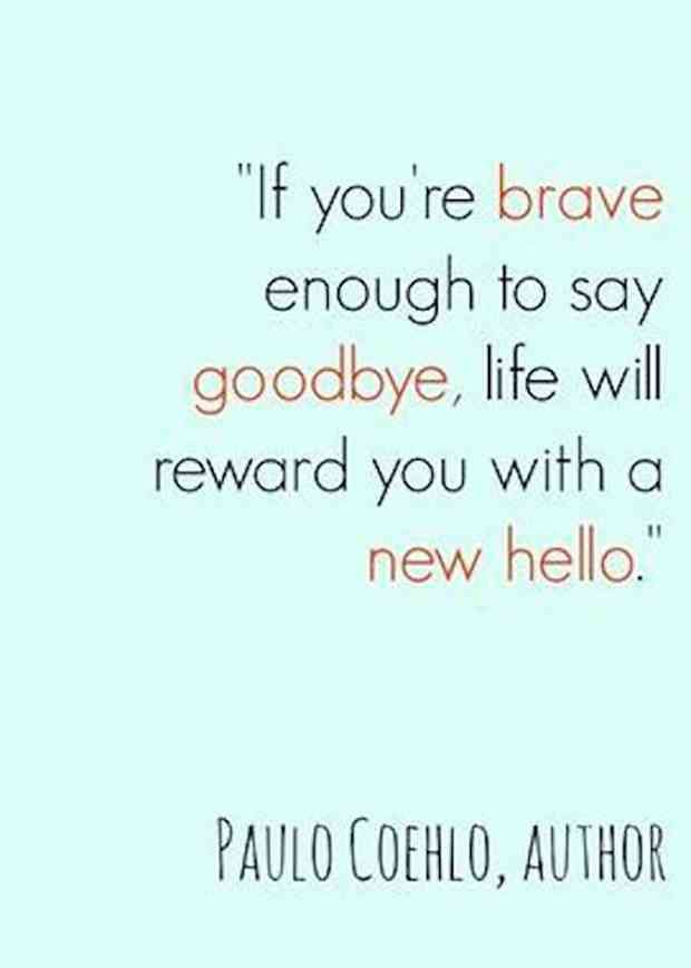 """If you're brave enough to say goodbye, life will reward you with another hello."" — Paulo Coehlo"