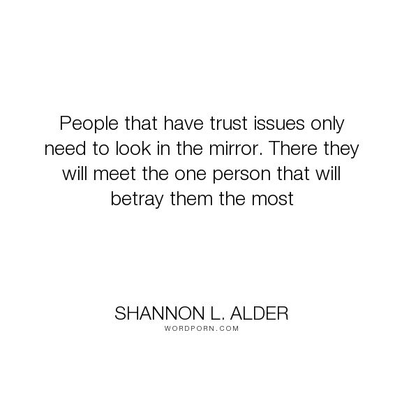 """Shannon L. Alder - """"People that have trust issues only need to look in the…"""