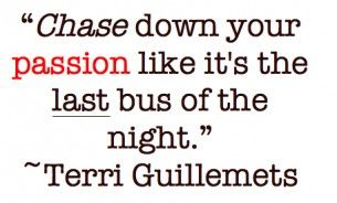 passion: Life Quotes, Quotes 3, Chase Passion, Bus, Living Passion, Favorite Quotes, Inspiration Quotes, Passion Quotes, Terry Guillemet