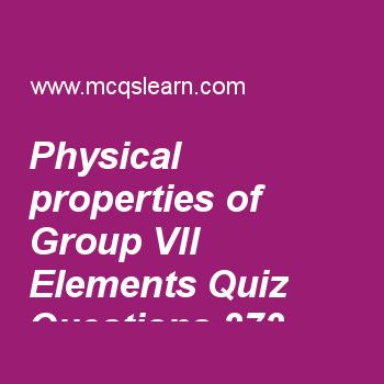 Learn quiz on physical properties of group vii elements, A level chemistry quiz 273 to practice. Free chemistry MCQs questions and answers to learn physical properties of group vii elements MCQs with answers. Practice MCQs to test knowledge on physical properties of group vii elements, metallic bonding, solid state, covalent bonding, bond angle and bond energy worksheets.  Free physical properties of group vii elements worksheet has multiple choice quiz questions as low boiling points of ..