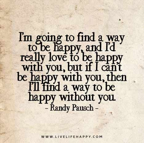 I'm going to find a way to be happy, and I'd really love to be happy with you, but if I can't be happy with you, then I'll find a way to be happy without you. - Randy Pausch