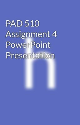PAD 510 Assignment 4 PowerPoint Presentation - PAD 510