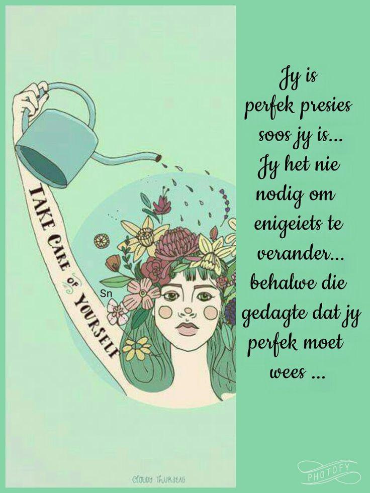 Jy is perfek presies soos jy is, jy het nie nodig om enigeiets te verander nie, behalwe die gedagte dat jy perfek moet wees.