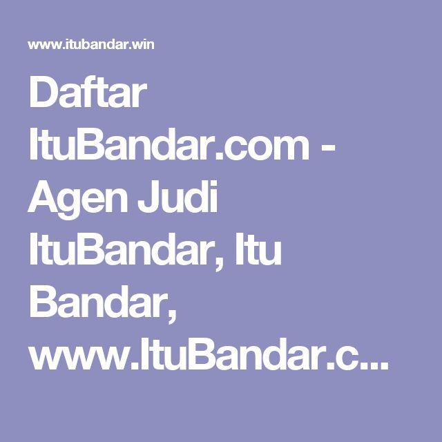 Daftar ItuBandar.com - Agen Judi ItuBandar, Itu Bandar, www.ItuBandar.com