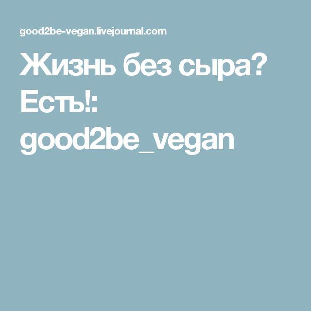Жизнь без сыра? Есть!: good2be_vegan